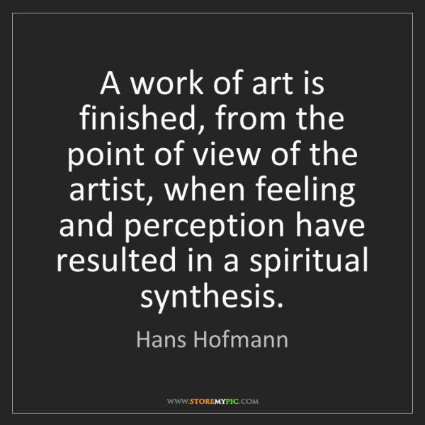 Hans Hofmann: A work of art is finished, from the point of view of...