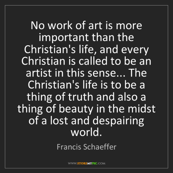 Francis Schaeffer: No work of art is more important than the Christian's...