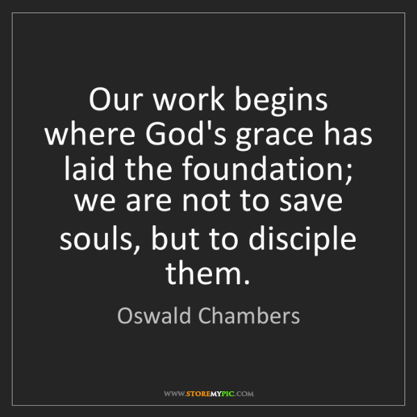 Oswald Chambers: Our work begins where God's grace has laid the foundation;...