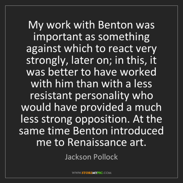 Jackson Pollock: My work with Benton was important as something against...
