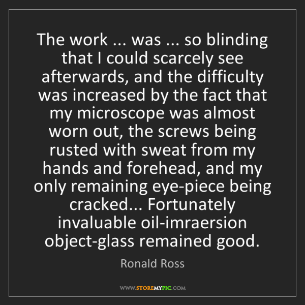 Ronald Ross: The work ... was ... so blinding that I could scarcely...