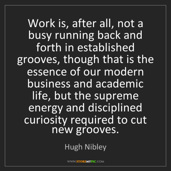 Hugh Nibley: Work is, after all, not a busy running back and forth...