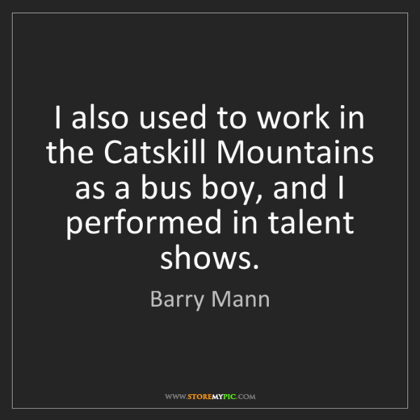 Barry Mann: I also used to work in the Catskill Mountains as a bus...