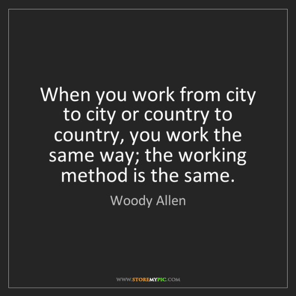 Woody Allen: When you work from city to city or country to country,...