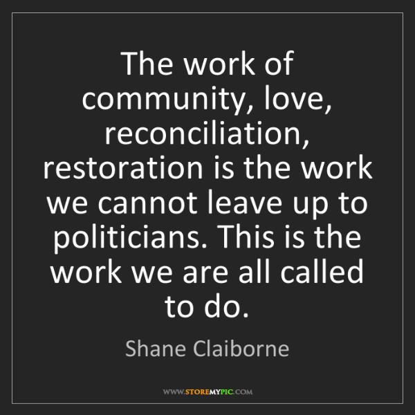 Shane Claiborne: The work of community, love, reconciliation, restoration...