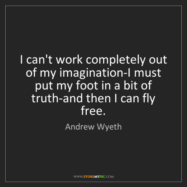 Andrew Wyeth: I can't work completely out of my imagination-I must...