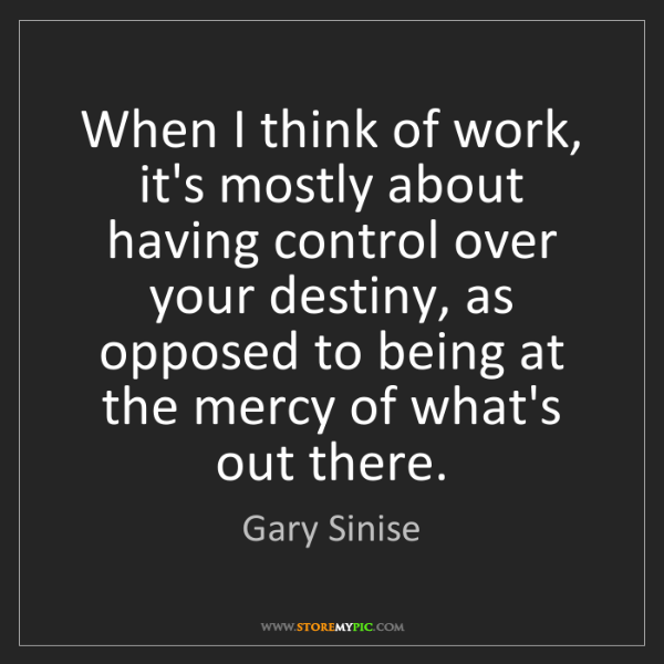 Gary Sinise: When I think of work, it's mostly about having control...