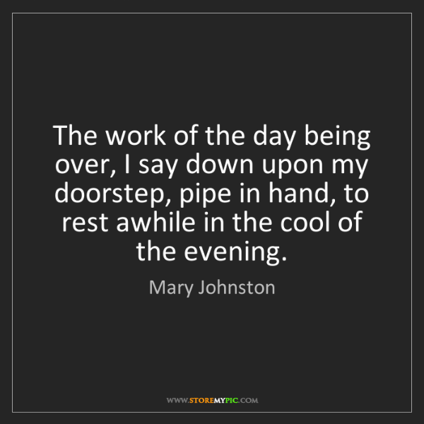 Mary Johnston: The work of the day being over, I say down upon my doorstep,...
