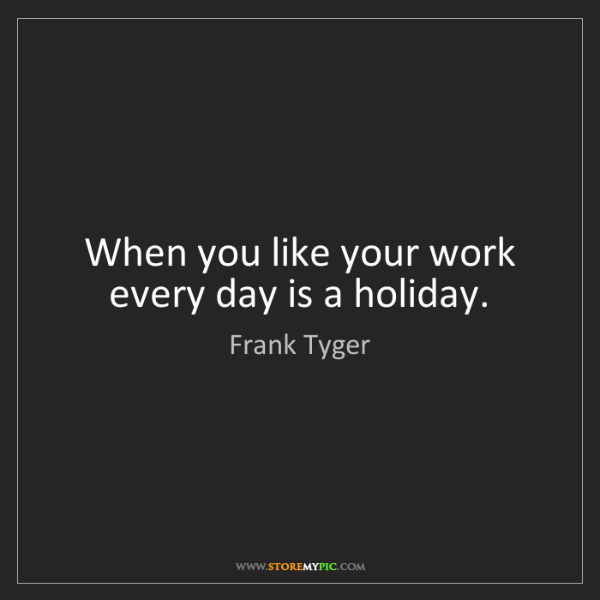 Frank Tyger: When you like your work every day is a holiday.