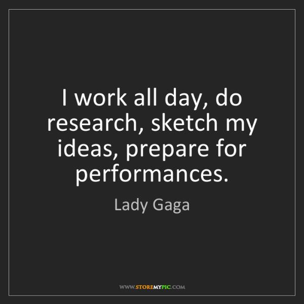 Lady Gaga: I work all day, do research, sketch my ideas, prepare...