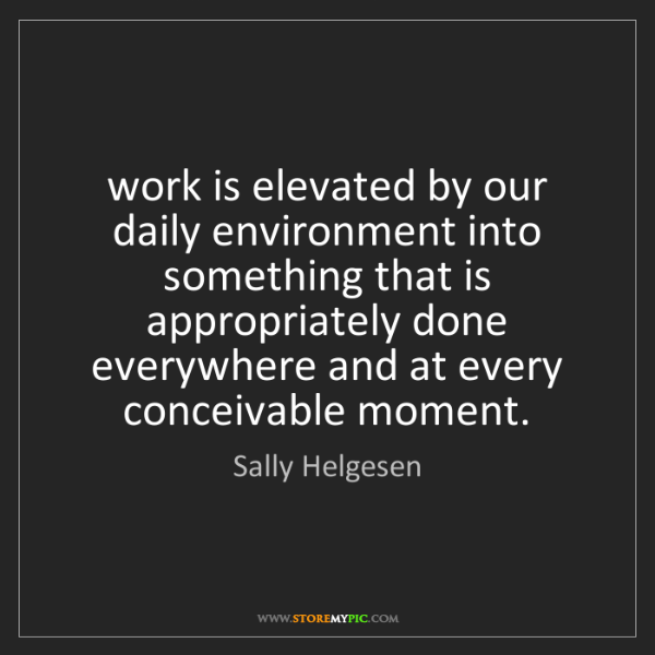 Sally Helgesen: work is elevated by our daily environment into something...