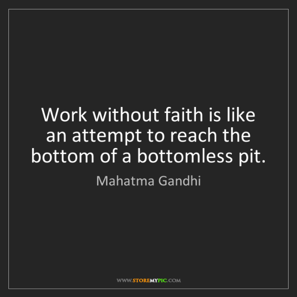Mahatma Gandhi: Work without faith is like an attempt to reach the bottom...