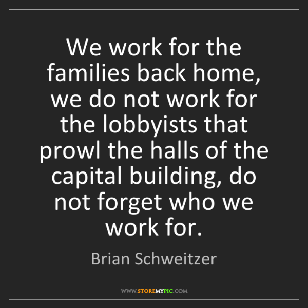 Brian Schweitzer: We work for the families back home, we do not work for...
