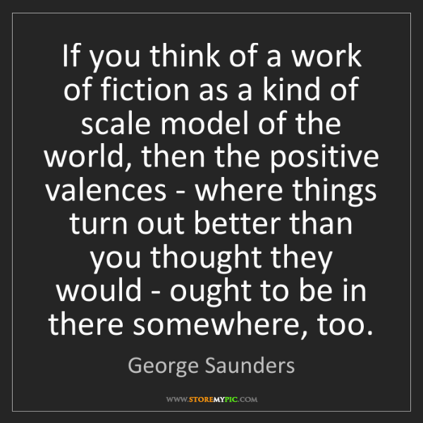 George Saunders: If you think of a work of fiction as a kind of scale...