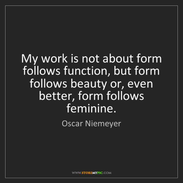 Oscar Niemeyer: My work is not about form follows function, but form...