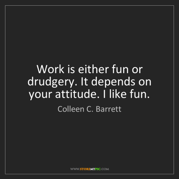 Colleen C. Barrett: Work is either fun or drudgery. It depends on your attitude....