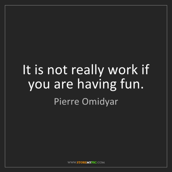 Pierre Omidyar: It is not really work if you are having fun.