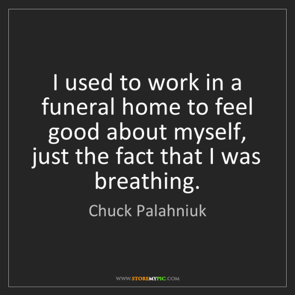 Chuck Palahniuk: I used to work in a funeral home to feel good about myself,...