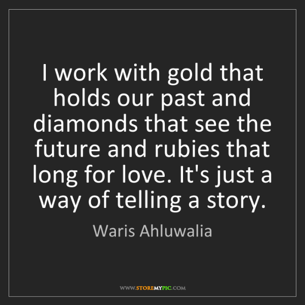 Waris Ahluwalia: I work with gold that holds our past and diamonds that...