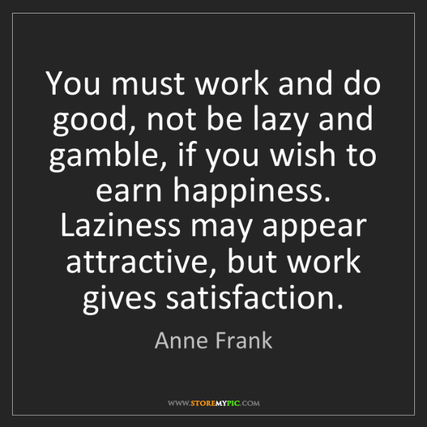 Anne Frank: You must work and do good, not be lazy and gamble, if...