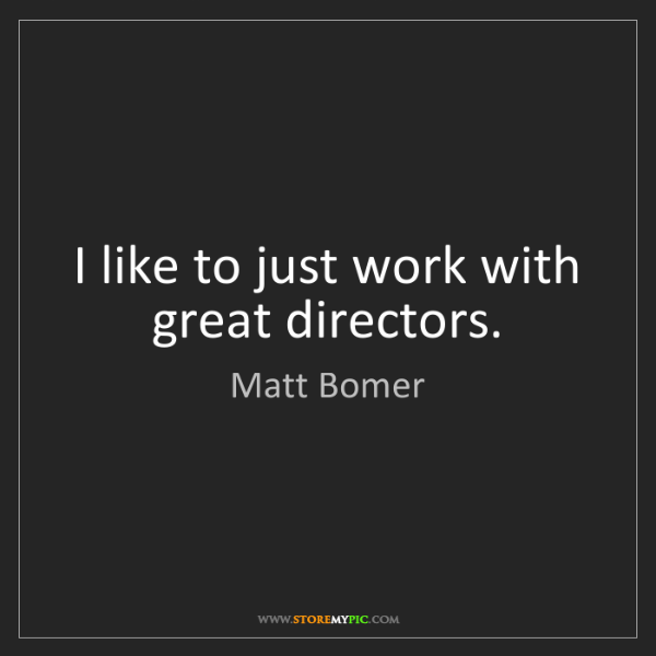 Matt Bomer: I like to just work with great directors.