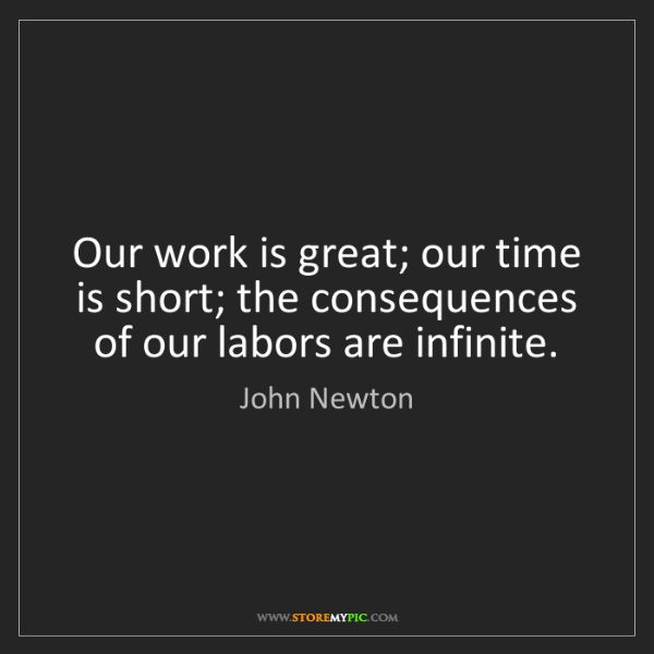 John Newton: Our work is great; our time is short; the consequences...