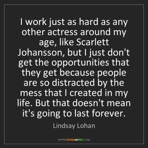 Lindsay Lohan: I work just as hard as any other actress around my age,...
