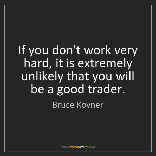Bruce Kovner: If you don't work very hard, it is extremely unlikely...