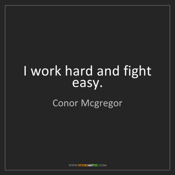 Conor Mcgregor: I work hard and fight easy.