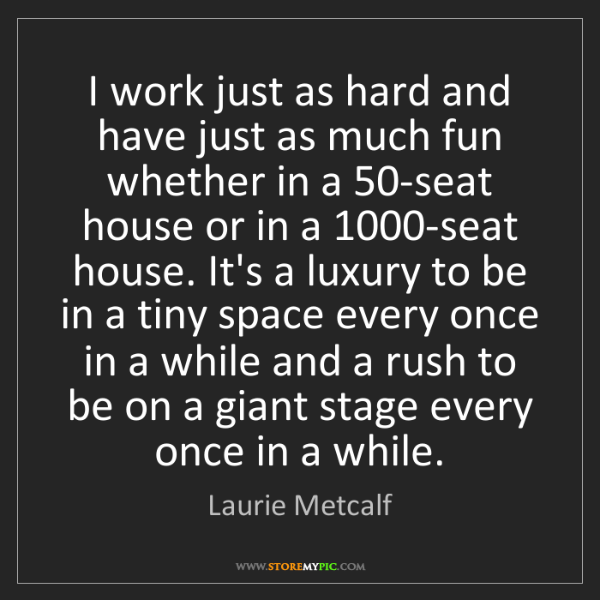 Laurie Metcalf: I work just as hard and have just as much fun whether...