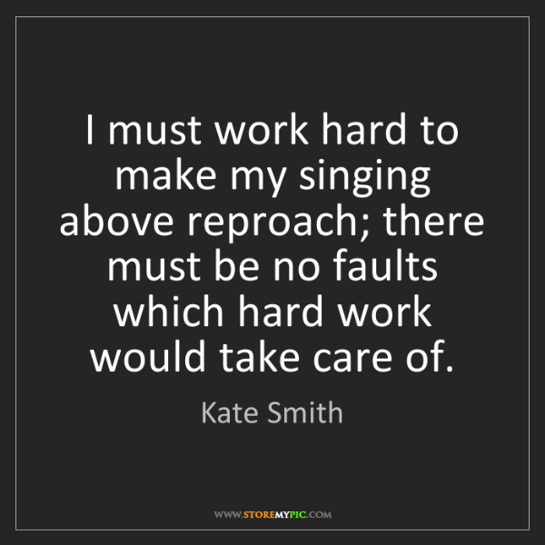 Kate Smith: I must work hard to make my singing above reproach; there...