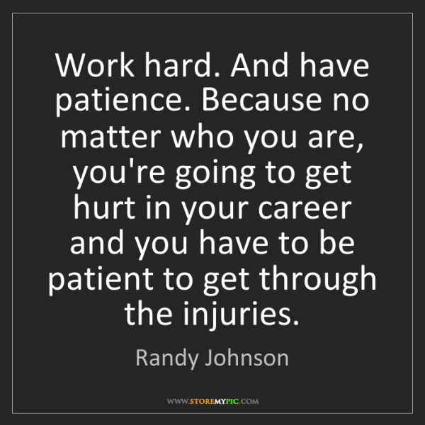 Randy Johnson: Work hard. And have patience. Because no matter who you...