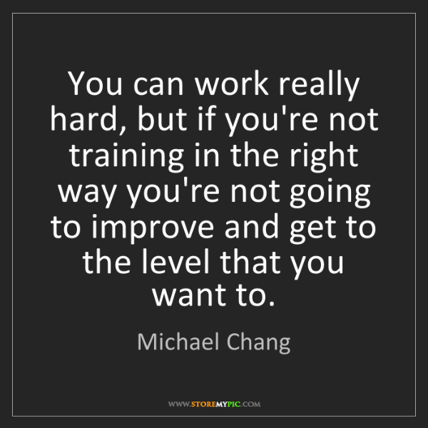 Michael Chang: You can work really hard, but if you're not training...