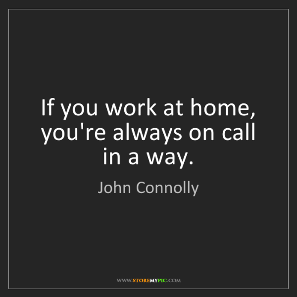 John Connolly: If you work at home, you're always on call in a way.
