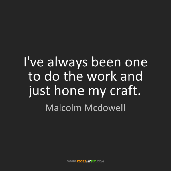 Malcolm Mcdowell: I've always been one to do the work and just hone my...