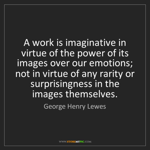 George Henry Lewes: A work is imaginative in virtue of the power of its images...