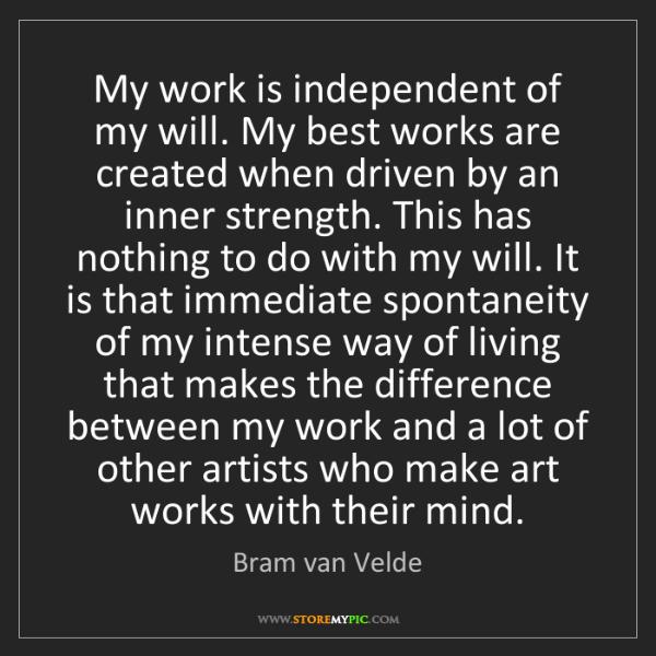 Bram van Velde: My work is independent of my will. My best works are...