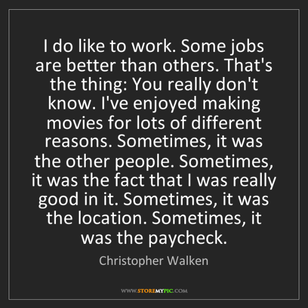 Christopher Walken: I do like to work. Some jobs are better than others....