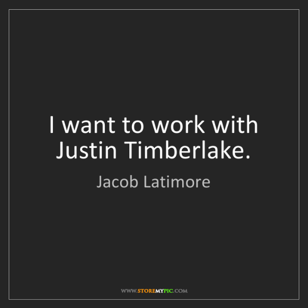 Jacob Latimore: I want to work with Justin Timberlake.