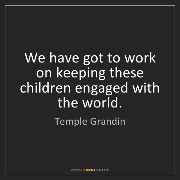 Temple Grandin: We have got to work on keeping these children engaged...
