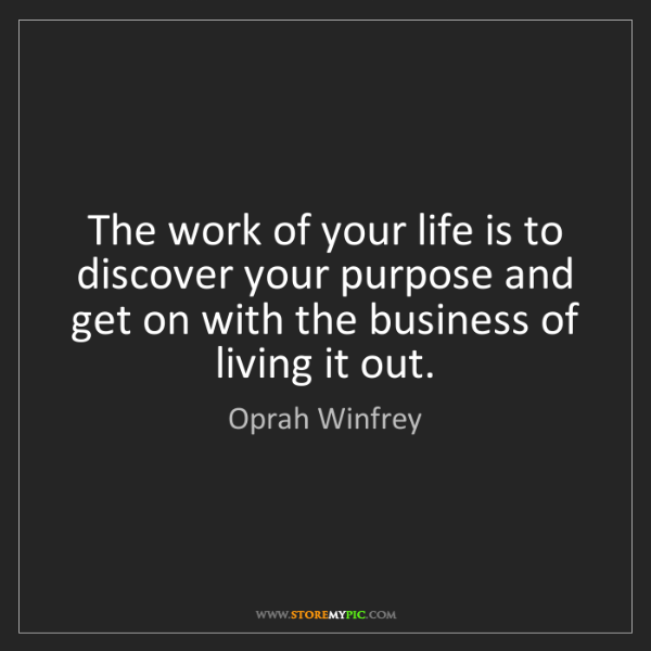 Oprah Winfrey: The work of your life is to discover your purpose and...