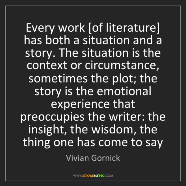 Vivian Gornick: Every work [of literature] has both a situation and a...