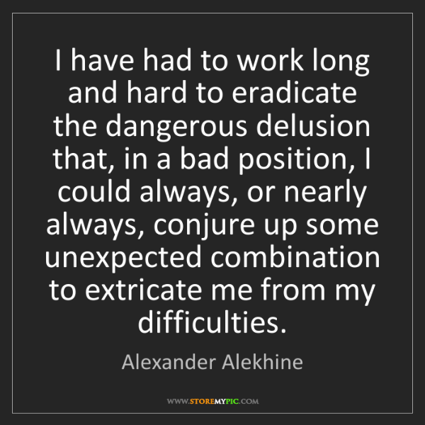 Alexander Alekhine: I have had to work long and hard to eradicate the dangerous...