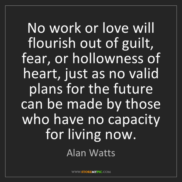 Alan Watts: No work or love will flourish out of guilt, fear, or...