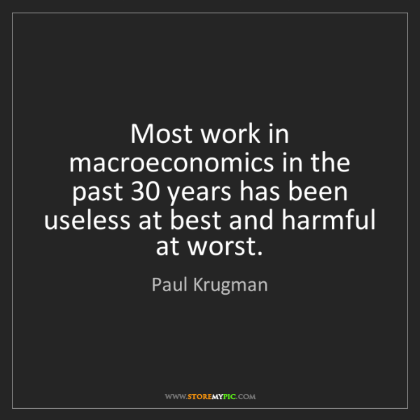Paul Krugman: Most work in macroeconomics in the past 30 years has...