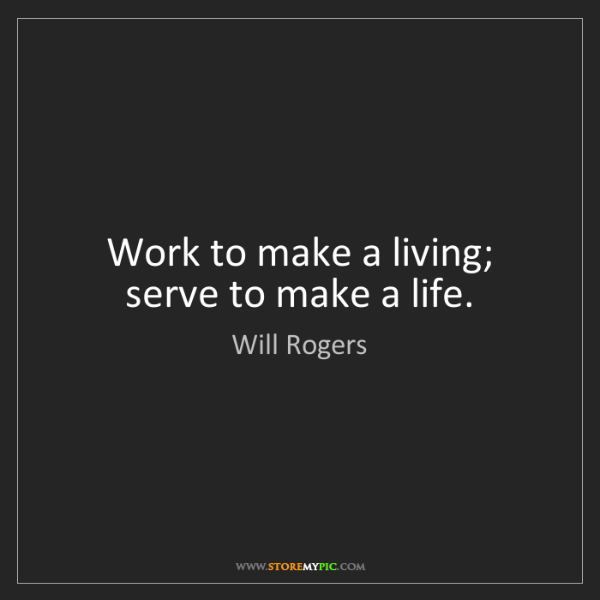 Will Rogers: Work to make a living; serve to make a life.