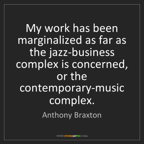 Anthony Braxton: My work has been marginalized as far as the jazz-business...
