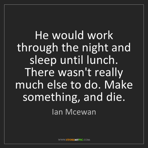 Ian Mcewan: He would work through the night and sleep until lunch....