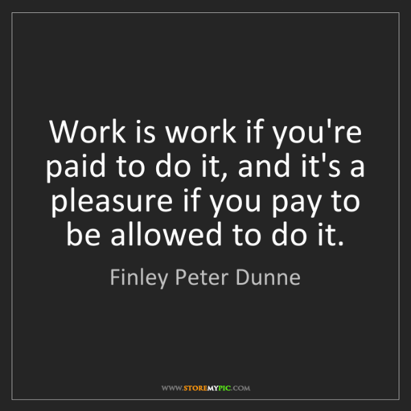 Finley Peter Dunne: Work is work if you're paid to do it, and it's a pleasure...