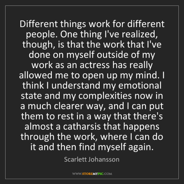 Scarlett Johansson: Different things work for different people. One thing...